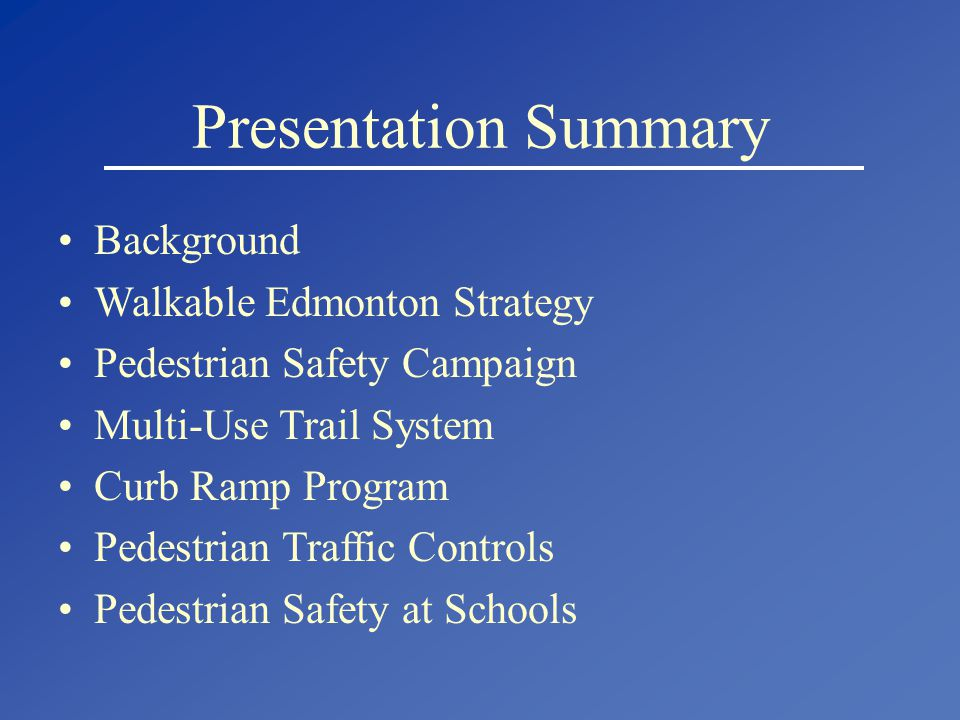 Presentation Summary Background Walkable Edmonton Strategy Pedestrian Safety Campaign Multi-Use Trail System Curb Ramp Program Pedestrian Traffic Controls Pedestrian Safety at Schools