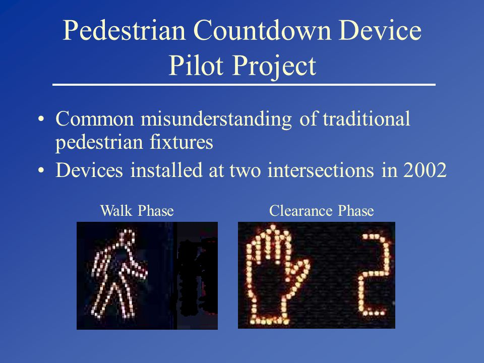 Pedestrian Countdown Device Pilot Project Common misunderstanding of traditional pedestrian fixtures Devices installed at two intersections in 2002 Walk Phase Clearance Phase