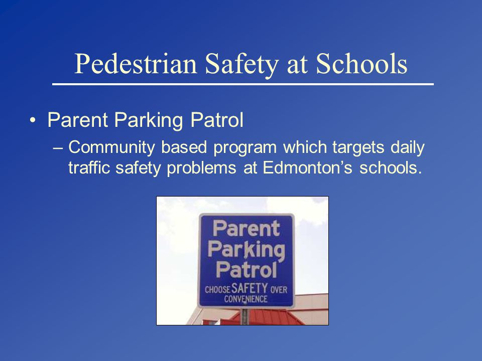 Pedestrian Safety at Schools Parent Parking Patrol –Community based program which targets daily traffic safety problems at Edmonton's schools.