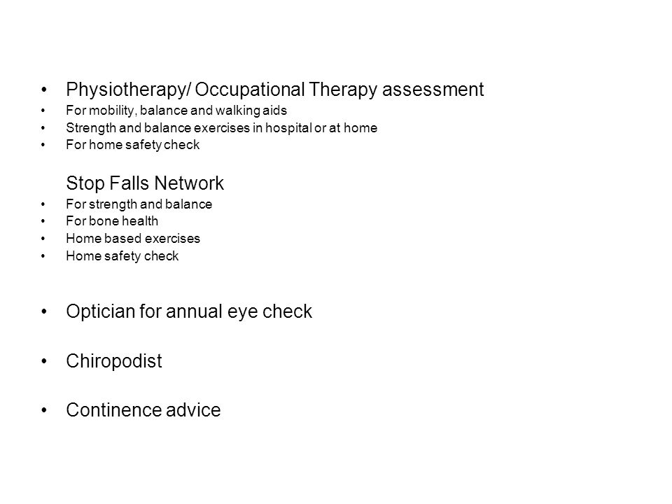 Physiotherapy/ Occupational Therapy assessment For mobility, balance and walking aids Strength and balance exercises in hospital or at home For home s