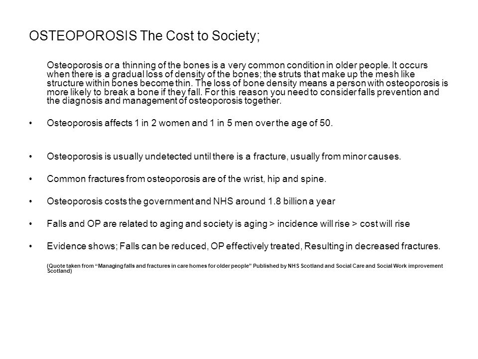 OSTEOPOROSIS The Cost to Society; Osteoporosis or a thinning of the bones is a very common condition in older people. It occurs when there is a gradua