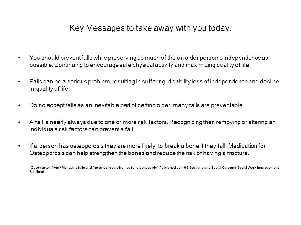 Key Messages to take away with you today. You should prevent falls while preserving as much of the an older person's independence as possible. Continu