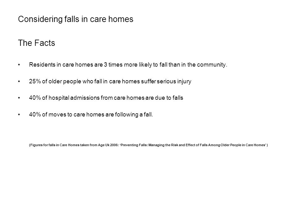 Considering falls in care homes The Facts Residents in care homes are 3 times more likely to fall than in the community. 25% of older people who fall