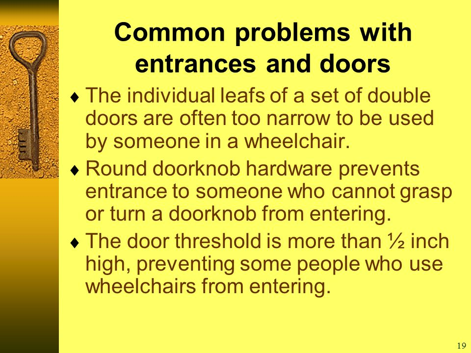 19 Common problems with entrances and doors  The individual leafs of a set of double doors are often too narrow to be used by someone in a wheelchair.
