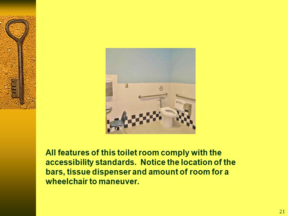 21 All features of this toilet room comply with the accessibility standards.