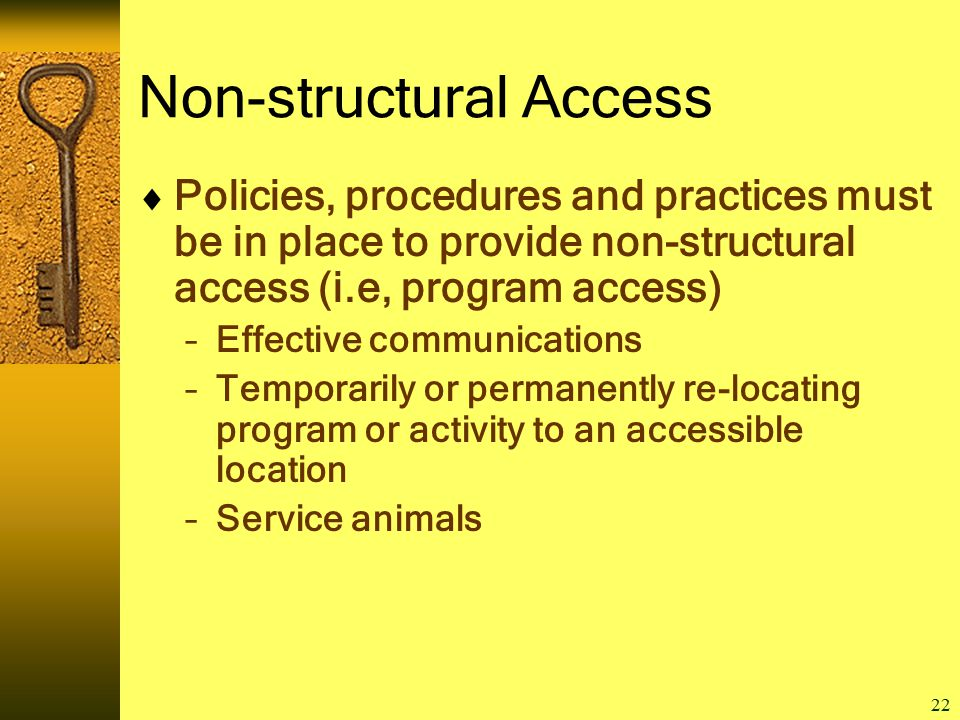 22 Non-structural Access  Policies, procedures and practices must be in place to provide non-structural access (i.e, program access) –Effective communications –Temporarily or permanently re-locating program or activity to an accessible location –Service animals