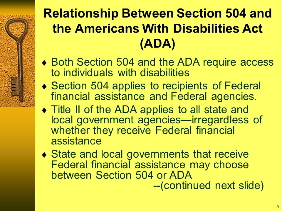 5 Relationship Between Section 504 and the Americans With Disabilities Act (ADA)  Both Section 504 and the ADA require access to individuals with disabilities  Section 504 applies to recipients of Federal financial assistance and Federal agencies.