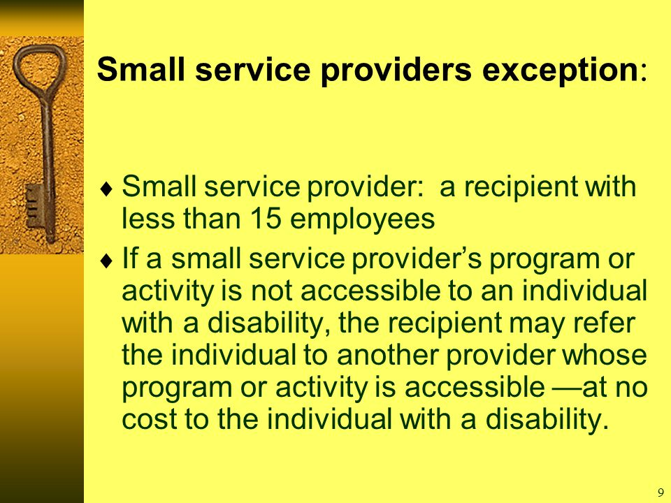 9 Small service providers exception :  Small service provider: a recipient with less than 15 employees  If a small service provider's program or activity is not accessible to an individual with a disability, the recipient may refer the individual to another provider whose program or activity is accessible —at no cost to the individual with a disability.