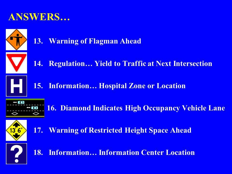 ANSWERS… 13.Warning of Flagman Ahead 14.Regulation… Yield to Traffic at Next Intersection 15.Information… Hospital Zone or Location 16.