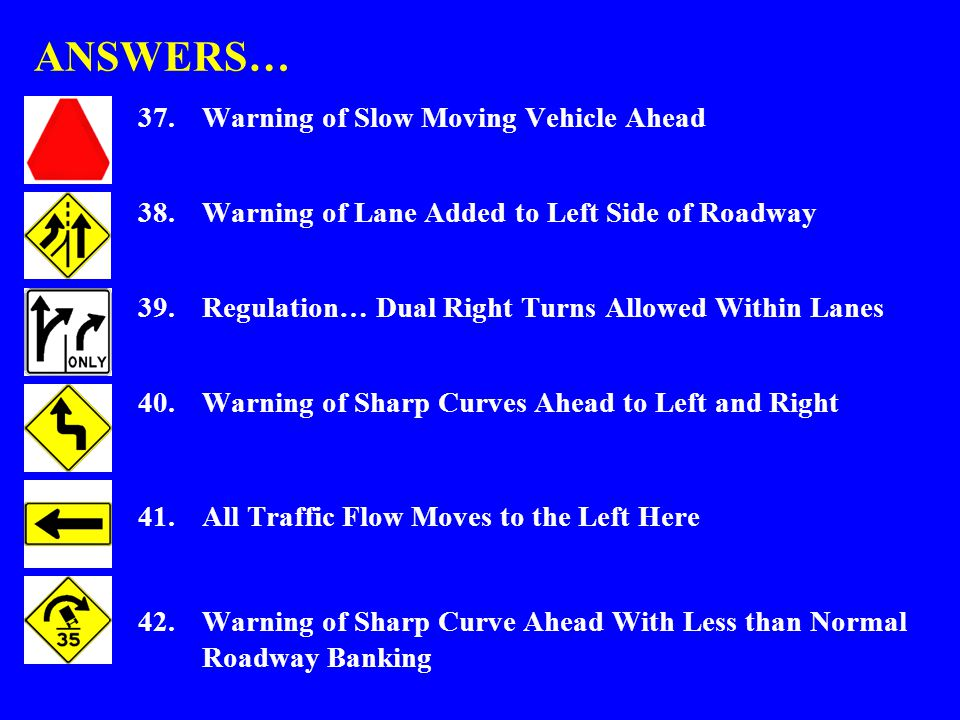 ANSWERS… 37.Warning of Slow Moving Vehicle Ahead 38.Warning of Lane Added to Left Side of Roadway 39.Regulation… Dual Right Turns Allowed Within Lanes 40.Warning of Sharp Curves Ahead to Left and Right 41.All Traffic Flow Moves to the Left Here 42.Warning of Sharp Curve Ahead With Less than Normal Roadway Banking
