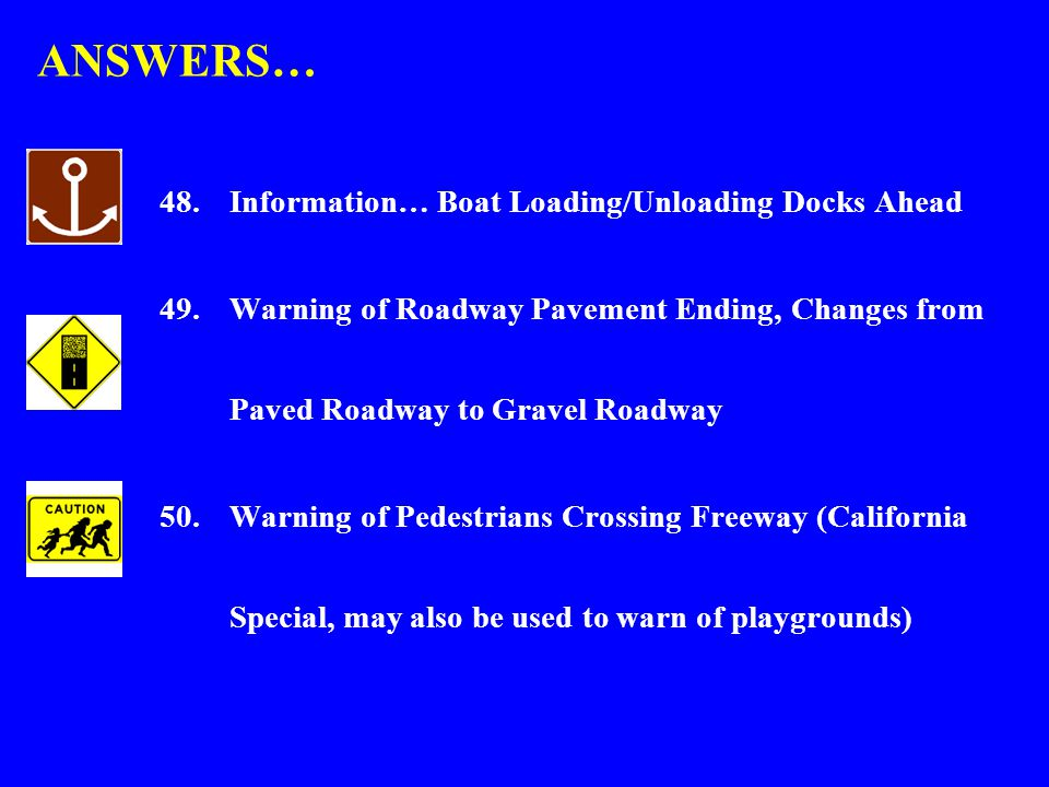 ANSWERS… 48.Information… Boat Loading/Unloading Docks Ahead 49.Warning of Roadway Pavement Ending, Changes from Paved Roadway to Gravel Roadway 50.Warning of Pedestrians Crossing Freeway (California Special, may also be used to warn of playgrounds)