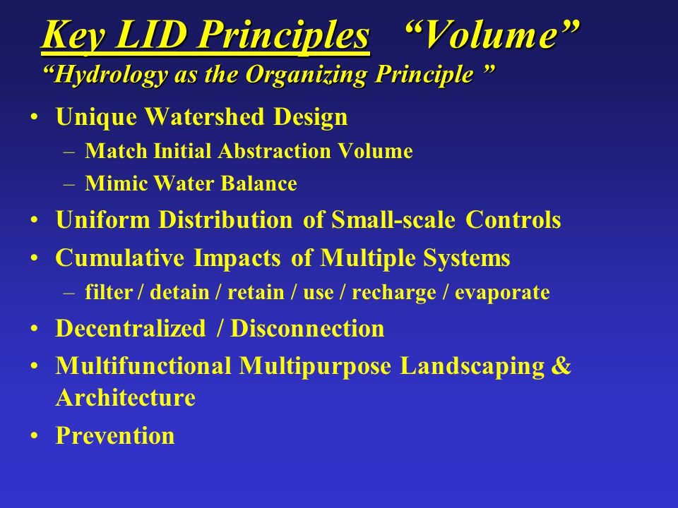 "Key LID Principles ""Volume"" ""Hydrology as the Organizing Principle "" Unique Watershed Design –Match Initial Abstraction Volume –Mimic Water Balance Un"