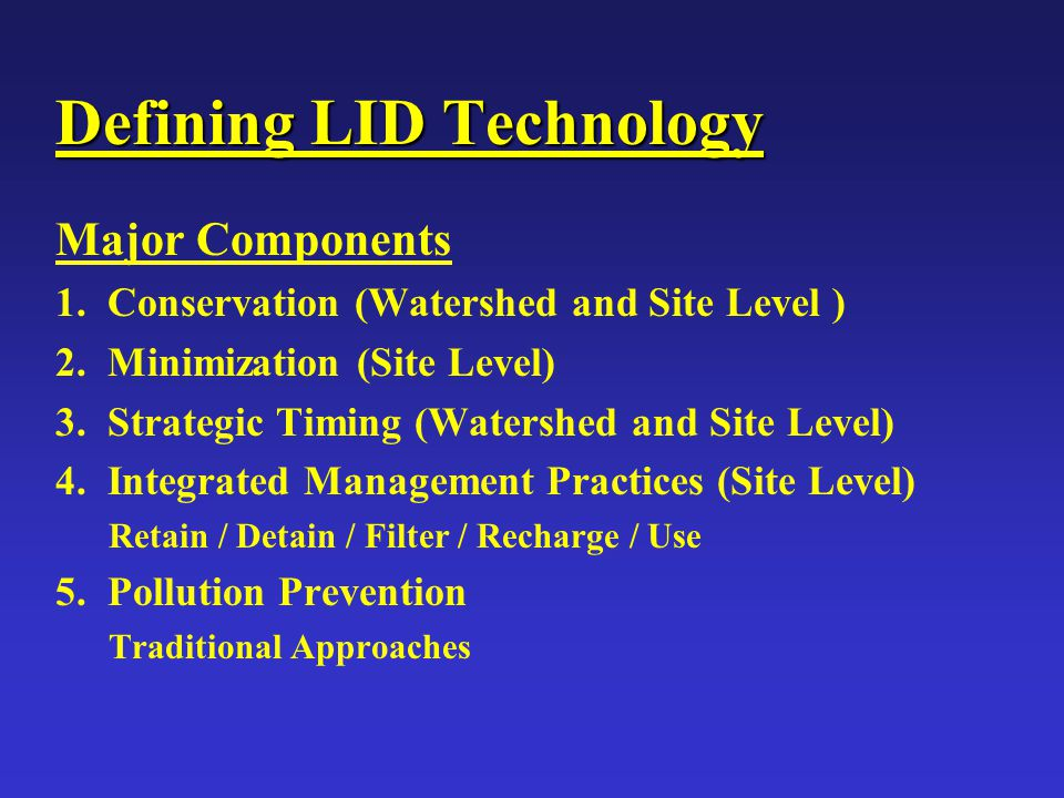 Defining LID Technology Major Components 1. Conservation (Watershed and Site Level ) 2. Minimization (Site Level) 3. Strategic Timing (Watershed and S