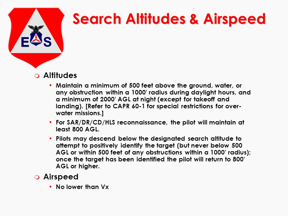 Search Altitudes & Airspeed m Altitudes Maintain a minimum of 500 feet above the ground, water, or any obstruction within a 1000 radius during daylight hours, and a minimum of 2000 AGL at night (except for takeoff and landing).