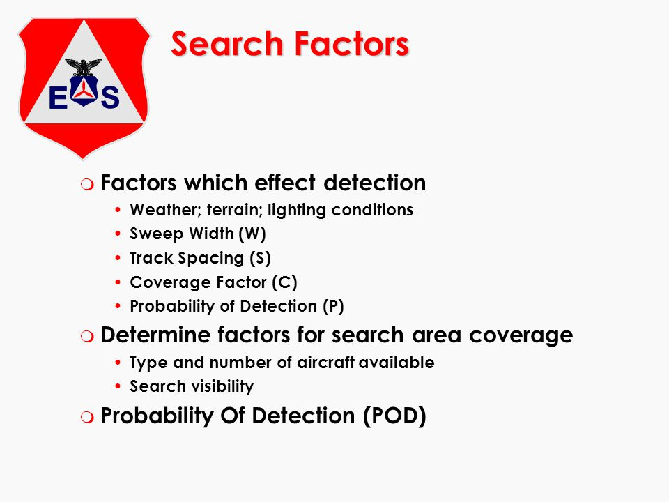 Search Factors m Factors which effect detection Weather; terrain; lighting conditions Sweep Width (W) Track Spacing (S) Coverage Factor (C) Probability of Detection (P) m Determine factors for search area coverage Type and number of aircraft available Search visibility m Probability Of Detection (POD)