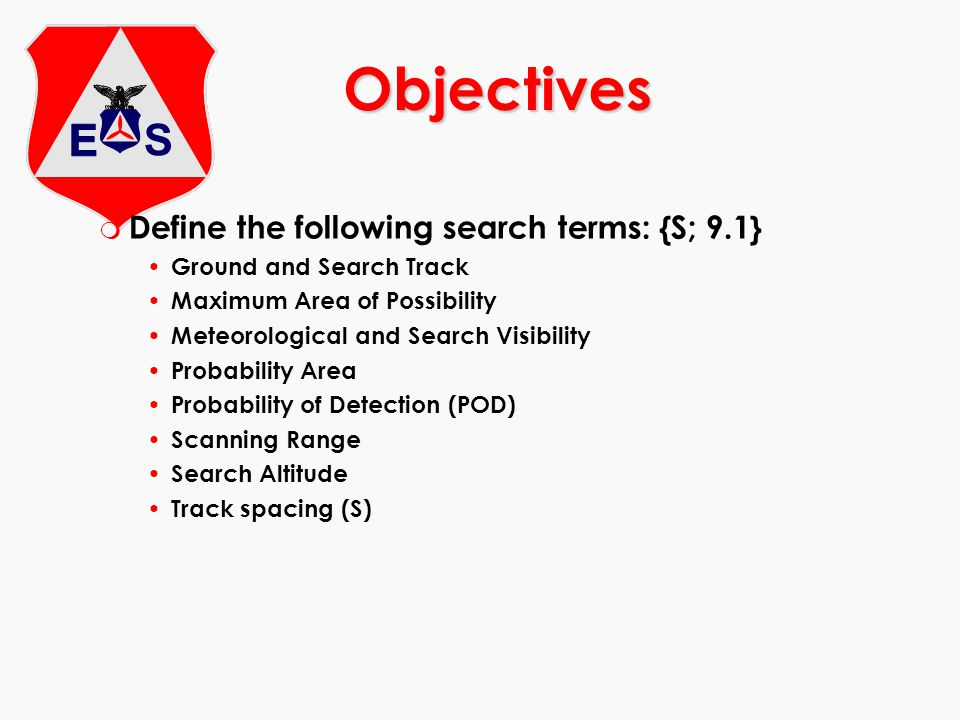 m Define the following search terms: {S; 9.1} Ground and Search Track Maximum Area of Possibility Meteorological and Search Visibility Probability Area Probability of Detection (POD) Scanning Range Search Altitude Track spacing (S) Objectives