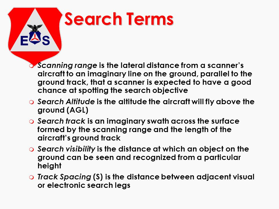 m Scanning range is the lateral distance from a scanner's aircraft to an imaginary line on the ground, parallel to the ground track, that a scanner is expected to have a good chance at spotting the search objective m Search Altitude is the altitude the aircraft will fly above the ground (AGL) m Search track is an imaginary swath across the surface formed by the scanning range and the length of the aircraft's ground track m Search visibility is the distance at which an object on the ground can be seen and recognized from a particular height m Track Spacing (S) is the distance between adjacent visual or electronic search legs Search Terms