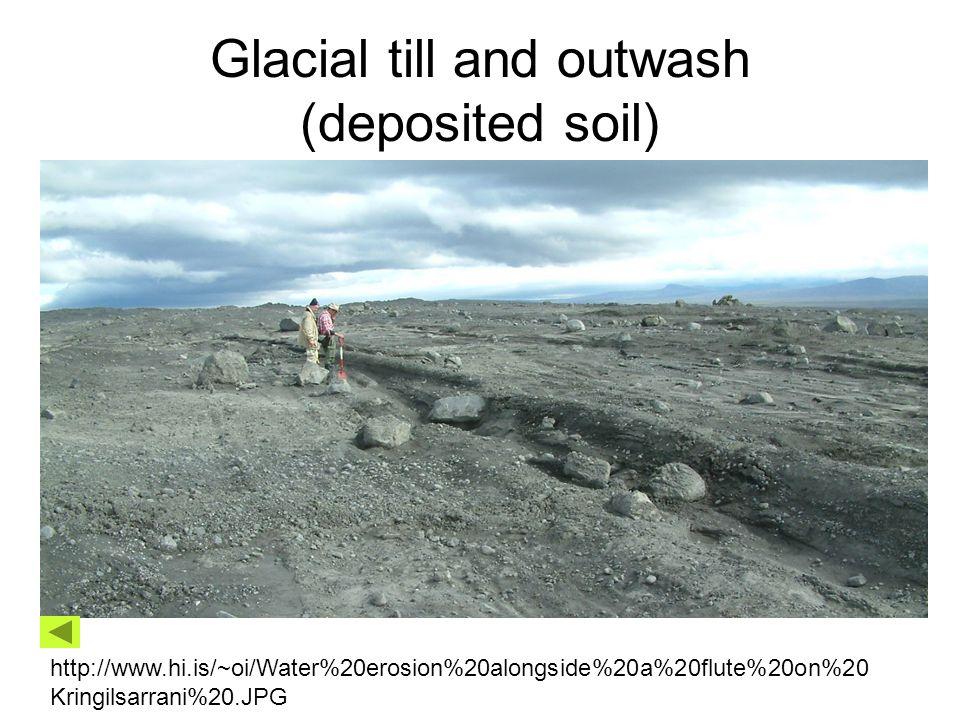 Glacial till and outwash (deposited soil) http://www.hi.is/~oi/Water%20erosion%20alongside%20a%20flute%20on%20 Kringilsarrani%20.JPG