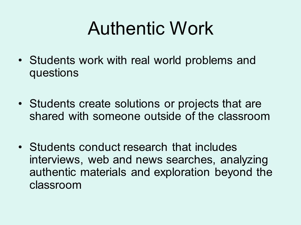 Authentic Work Students work with real world problems and questions Students create solutions or projects that are shared with someone outside of the classroom Students conduct research that includes interviews, web and news searches, analyzing authentic materials and exploration beyond the classroom