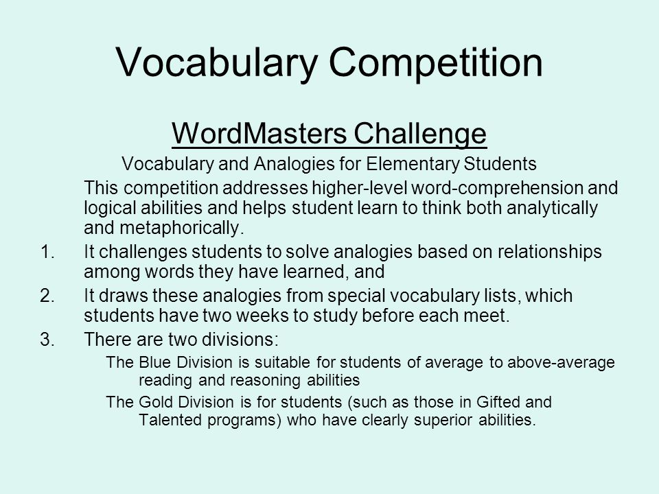 Vocabulary Competition WordMasters Challenge Vocabulary and Analogies for Elementary Students This competition addresses higher-level word-comprehension and logical abilities and helps student learn to think both analytically and metaphorically.