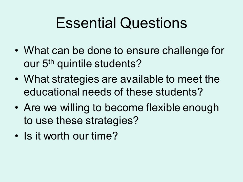 Essential Questions What can be done to ensure challenge for our 5 th quintile students.
