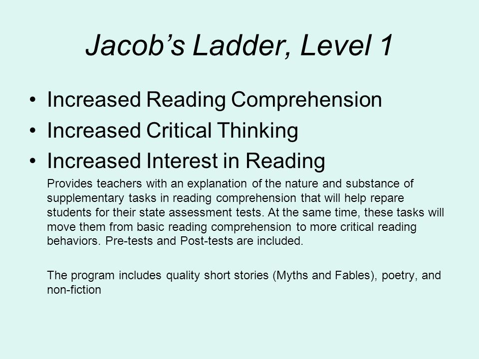 Jacob's Ladder, Level 1 Increased Reading Comprehension Increased Critical Thinking Increased Interest in Reading Provides teachers with an explanation of the nature and substance of supplementary tasks in reading comprehension that will help repare students for their state assessment tests.