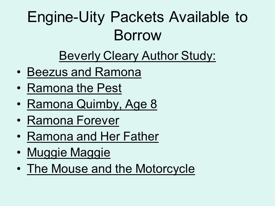 Engine-Uity Packets Available to Borrow Beverly Cleary Author Study: Beezus and Ramona Ramona the Pest Ramona Quimby, Age 8 Ramona Forever Ramona and Her Father Muggie Maggie The Mouse and the Motorcycle