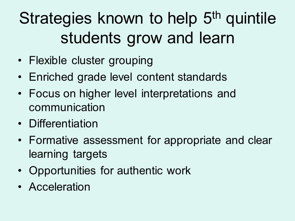 Strategies known to help 5 th quintile students grow and learn Flexible cluster grouping Enriched grade level content standards Focus on higher level interpretations and communication Differentiation Formative assessment for appropriate and clear learning targets Opportunities for authentic work Acceleration
