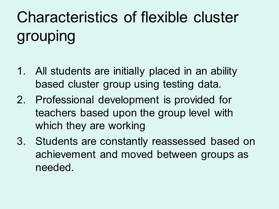 Characteristics of flexible cluster grouping 1.All students are initially placed in an ability based cluster group using testing data.