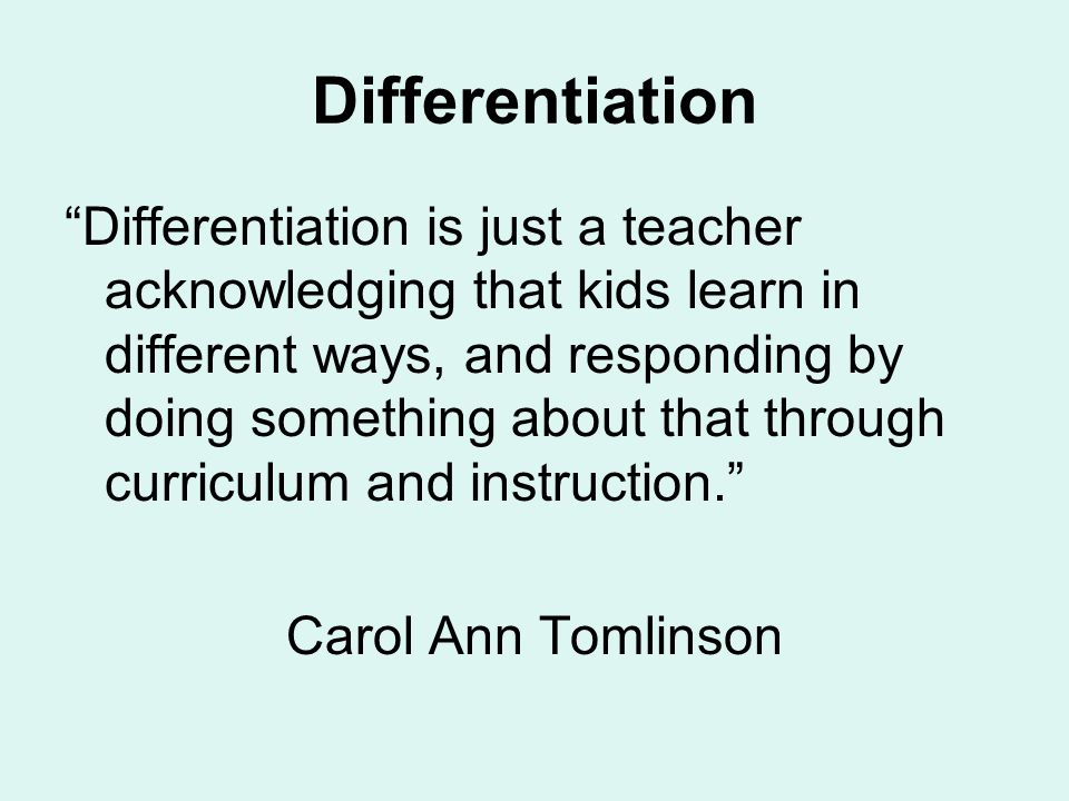 Differentiation Differentiation is just a teacher acknowledging that kids learn in different ways, and responding by doing something about that through curriculum and instruction. Carol Ann Tomlinson