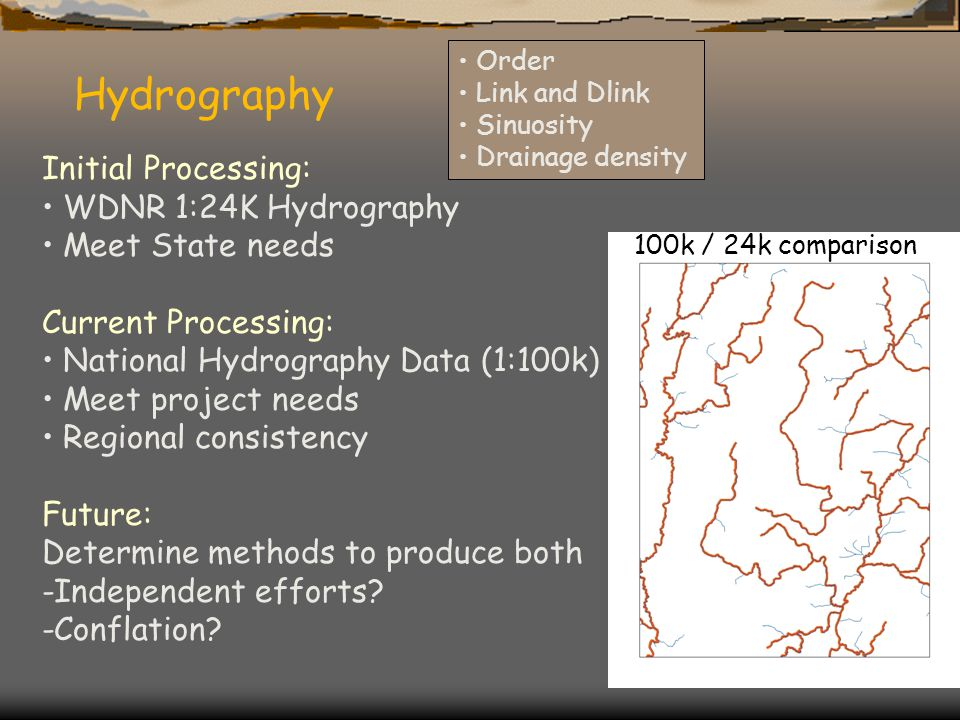 Hydrography 100k / 24k comparison Order Link and Dlink Sinuosity Drainage density Initial Processing: WDNR 1:24K Hydrography Meet State needs Current Processing: National Hydrography Data (1:100k) Meet project needs Regional consistency Future: Determine methods to produce both -Independent efforts.
