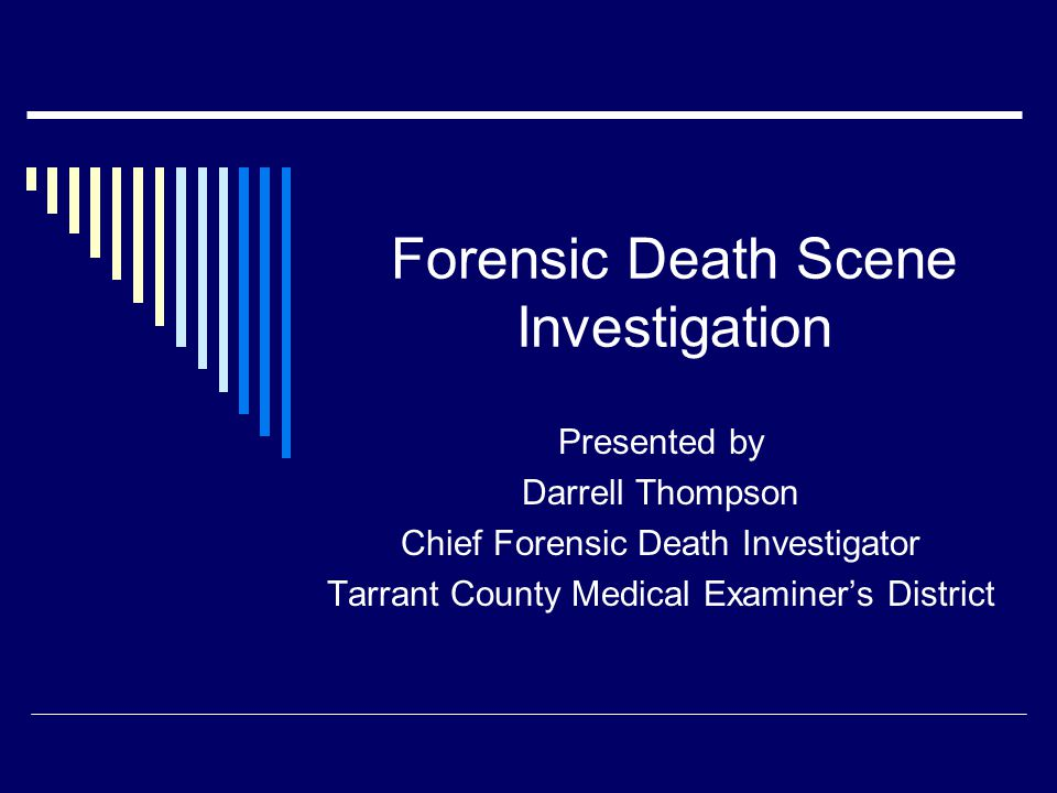 Forensic Death Scene Investigation Presented by Darrell Thompson Chief Forensic Death Investigator Tarrant County Medical Examiner's District