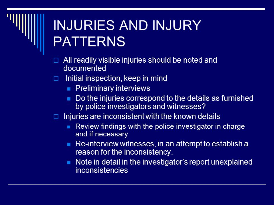 INJURIES AND INJURY PATTERNS  All readily visible injuries should be noted and documented  Initial inspection, keep in mind Preliminary interviews Do the injuries correspond to the details as furnished by police investigators and witnesses.