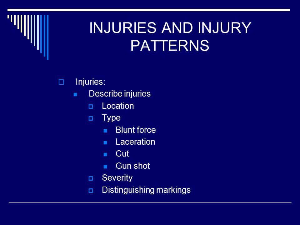INJURIES AND INJURY PATTERNS  Injuries: Describe injuries  Location  Type Blunt force Laceration Cut Gun shot  Severity  Distinguishing markings