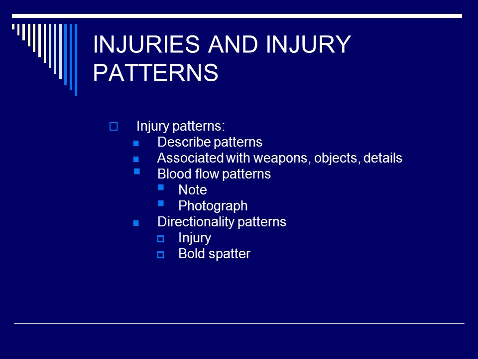 INJURIES AND INJURY PATTERNS  Injury patterns: Describe patterns Associated with weapons, objects, details  Blood flow patterns  Note  Photograph Directionality patterns  Injury  Bold spatter