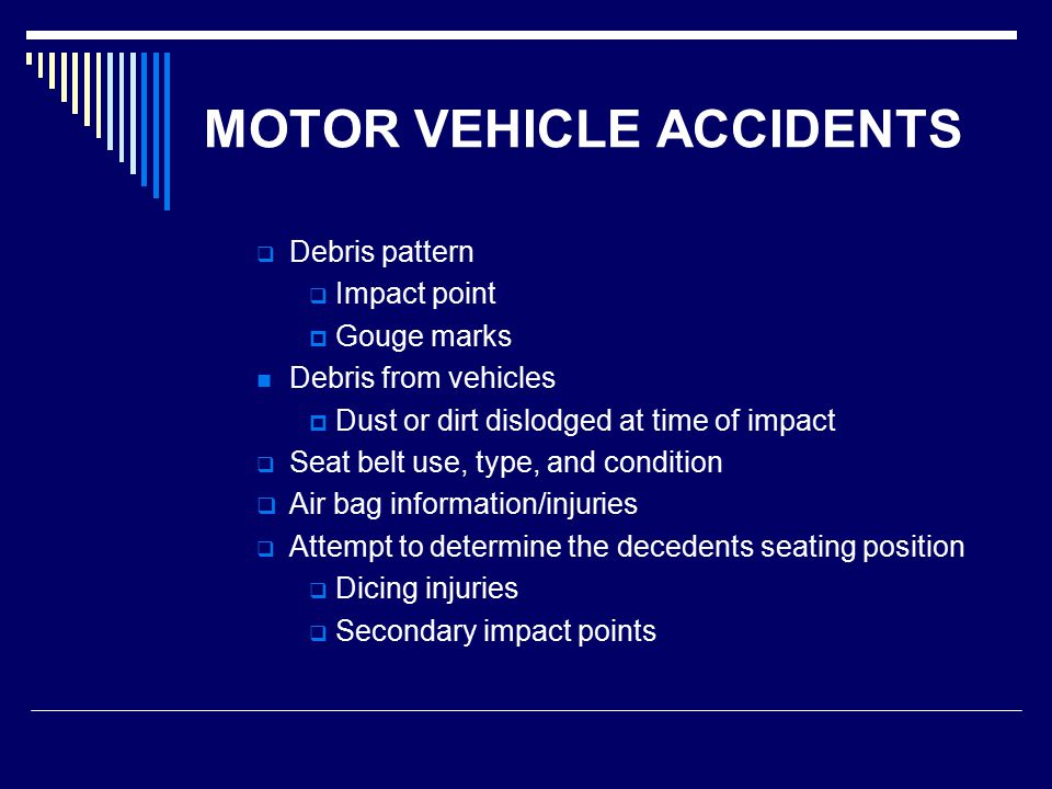 MOTOR VEHICLE ACCIDENTS  Debris pattern  Impact point  Gouge marks Debris from vehicles  Dust or dirt dislodged at time of impact  Seat belt use, type, and condition  Air bag information/injuries  Attempt to determine the decedents seating position  Dicing injuries  Secondary impact points