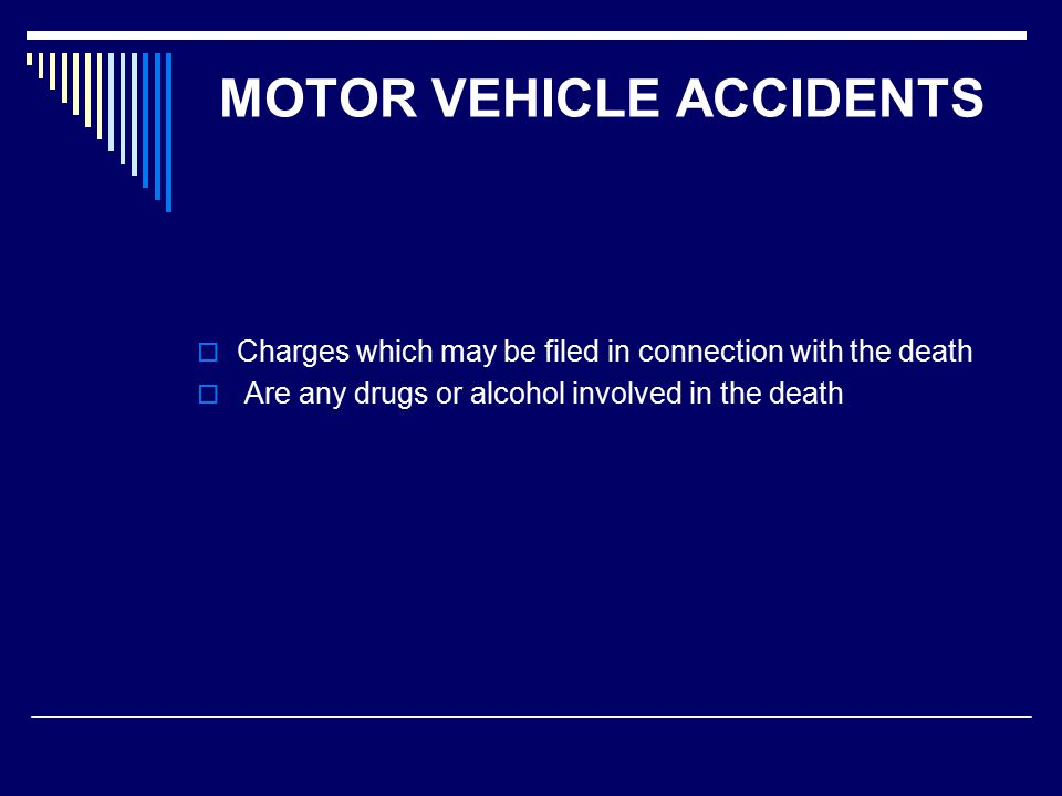 MOTOR VEHICLE ACCIDENTS  Charges which may be filed in connection with the death  Are any drugs or alcohol involved in the death
