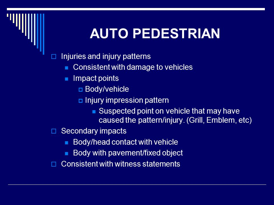 AUTO PEDESTRIAN  Injuries and injury patterns Consistent with damage to vehicles Impact points  Body/vehicle  Injury impression pattern Suspected point on vehicle that may have caused the pattern/injury.