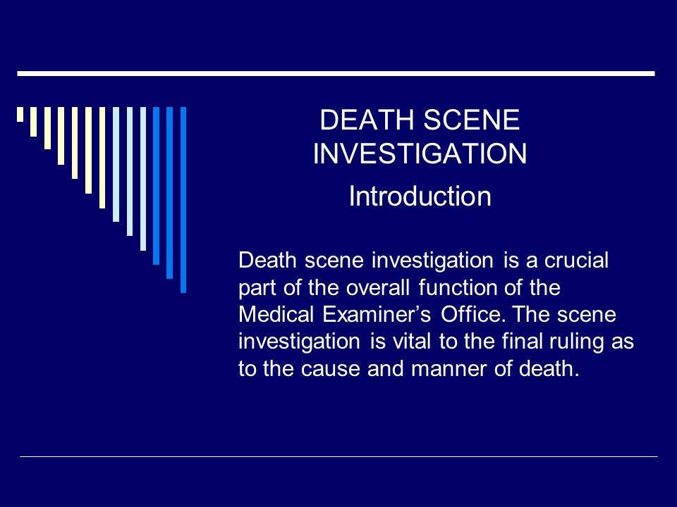 DEATH SCENE INVESTIGATION Introduction Death scene investigation is a crucial part of the overall function of the Medical Examiner's Office.