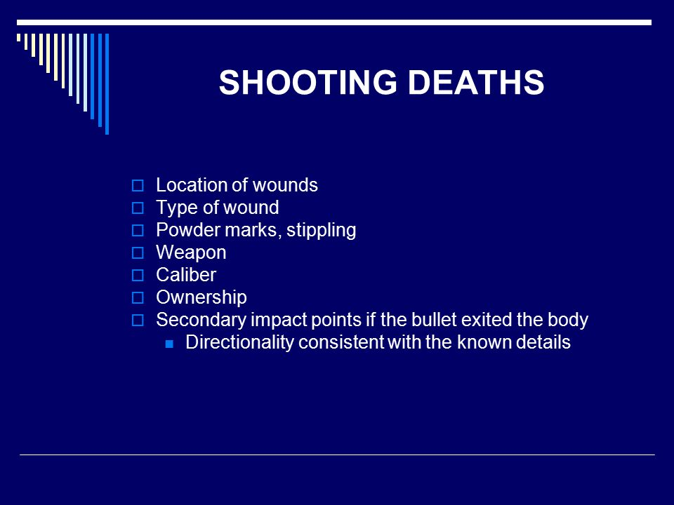 SHOOTING DEATHS  Location of wounds  Type of wound  Powder marks, stippling  Weapon  Caliber  Ownership  Secondary impact points if the bullet exited the body Directionality consistent with the known details