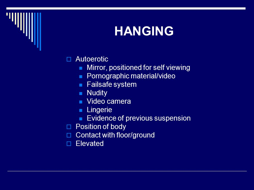 HANGING  Autoerotic Mirror, positioned for self viewing Pornographic material/video Failsafe system Nudity Video camera Lingerie Evidence of previous suspension  Position of body  Contact with floor/ground  Elevated