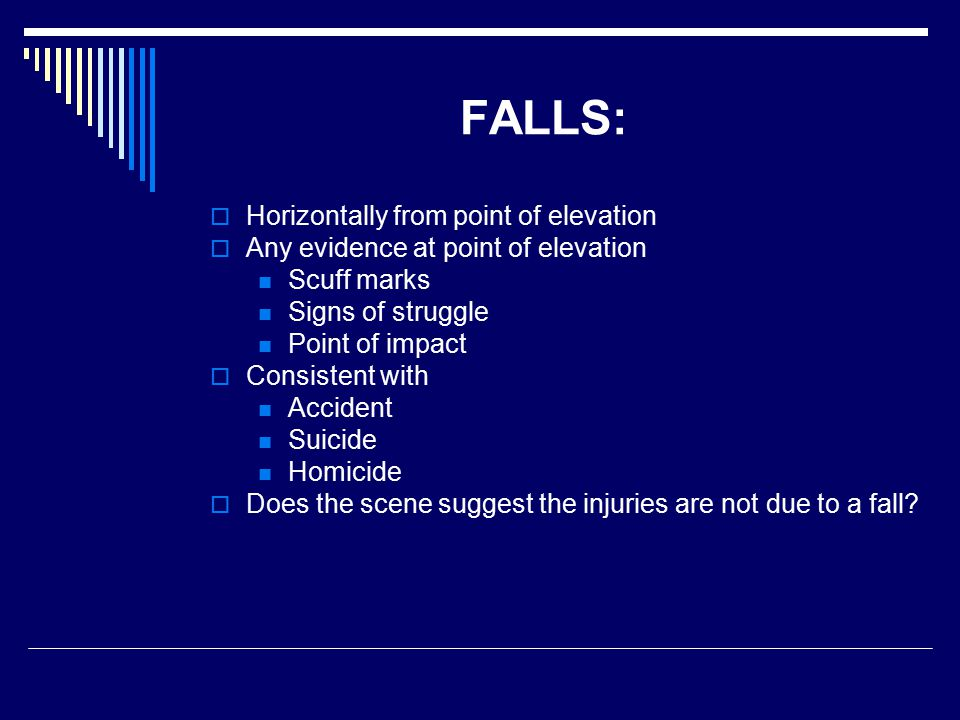 FALLS:  Horizontally from point of elevation  Any evidence at point of elevation Scuff marks Signs of struggle Point of impact  Consistent with Accident Suicide Homicide  Does the scene suggest the injuries are not due to a fall