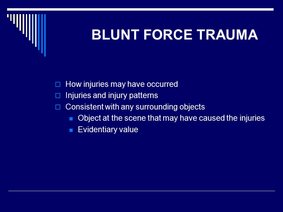 BLUNT FORCE TRAUMA  How injuries may have occurred  Injuries and injury patterns  Consistent with any surrounding objects Object at the scene that may have caused the injuries Evidentiary value