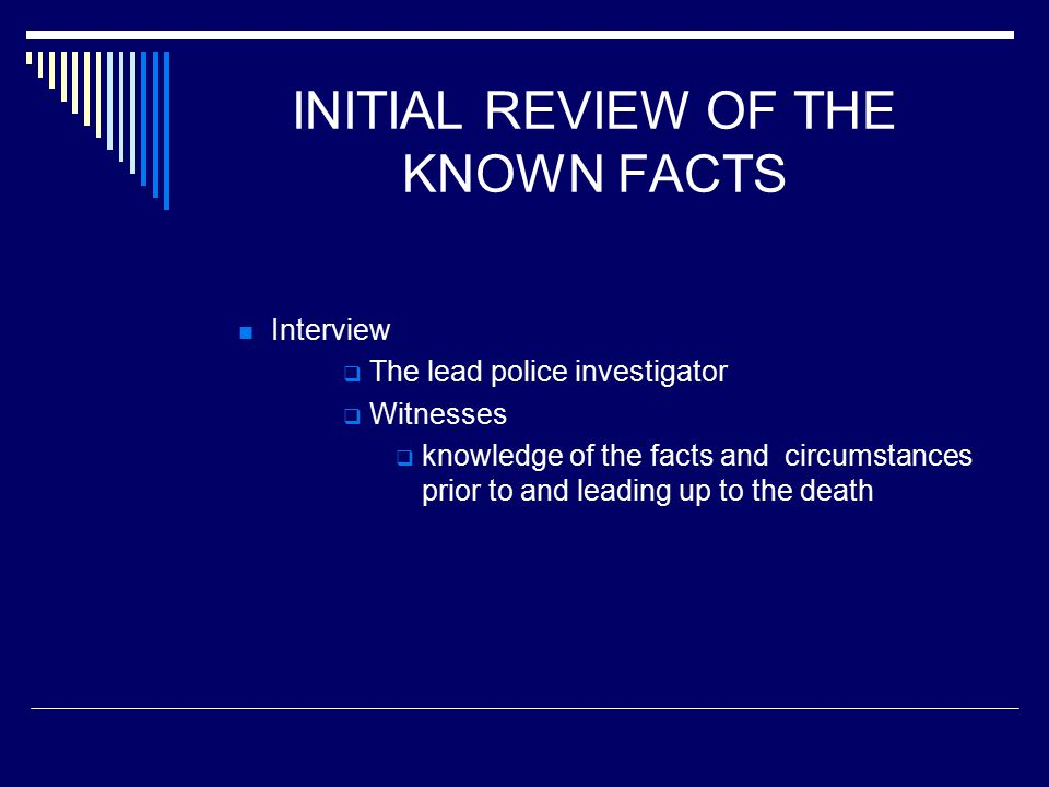 INITIAL REVIEW OF THE KNOWN FACTS Interview  The lead police investigator  Witnesses  knowledge of the facts and circumstances prior to and leading up to the death