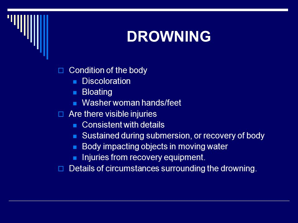 DROWNING  Condition of the body Discoloration Bloating Washer woman hands/feet  Are there visible injuries Consistent with details Sustained during submersion, or recovery of body Body impacting objects in moving water Injuries from recovery equipment.