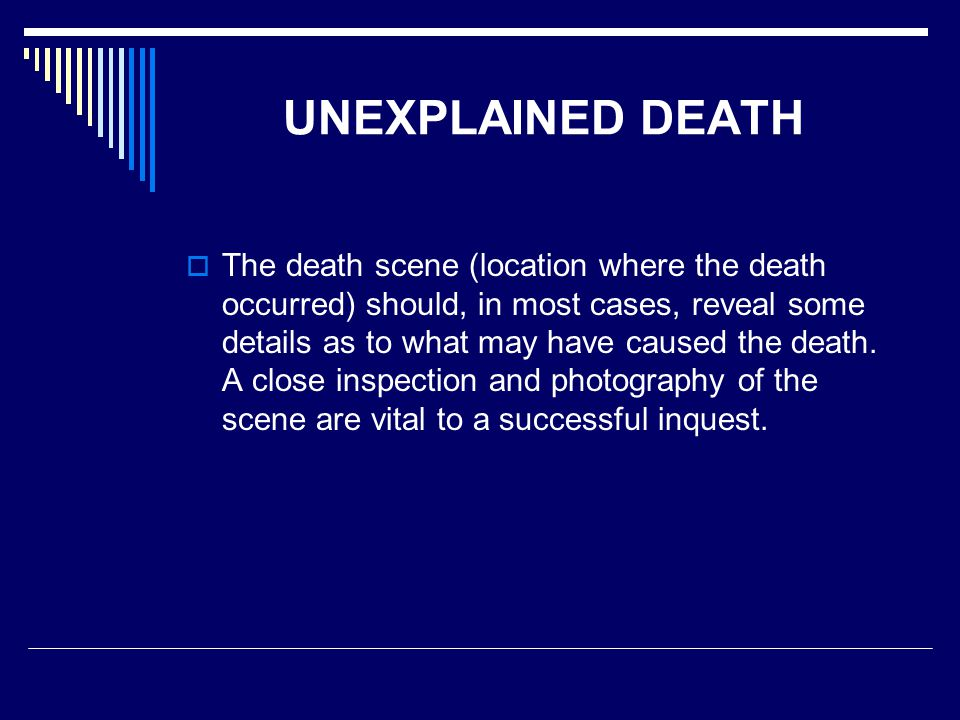 UNEXPLAINED DEATH  The death scene (location where the death occurred) should, in most cases, reveal some details as to what may have caused the death.