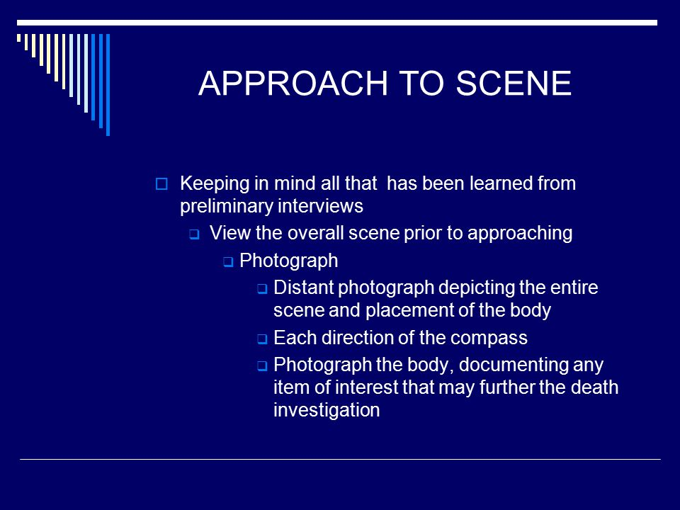 APPROACH TO SCENE  Keeping in mind all that has been learned from preliminary interviews  View the overall scene prior to approaching  Photograph  Distant photograph depicting the entire scene and placement of the body  Each direction of the compass  Photograph the body, documenting any item of interest that may further the death investigation