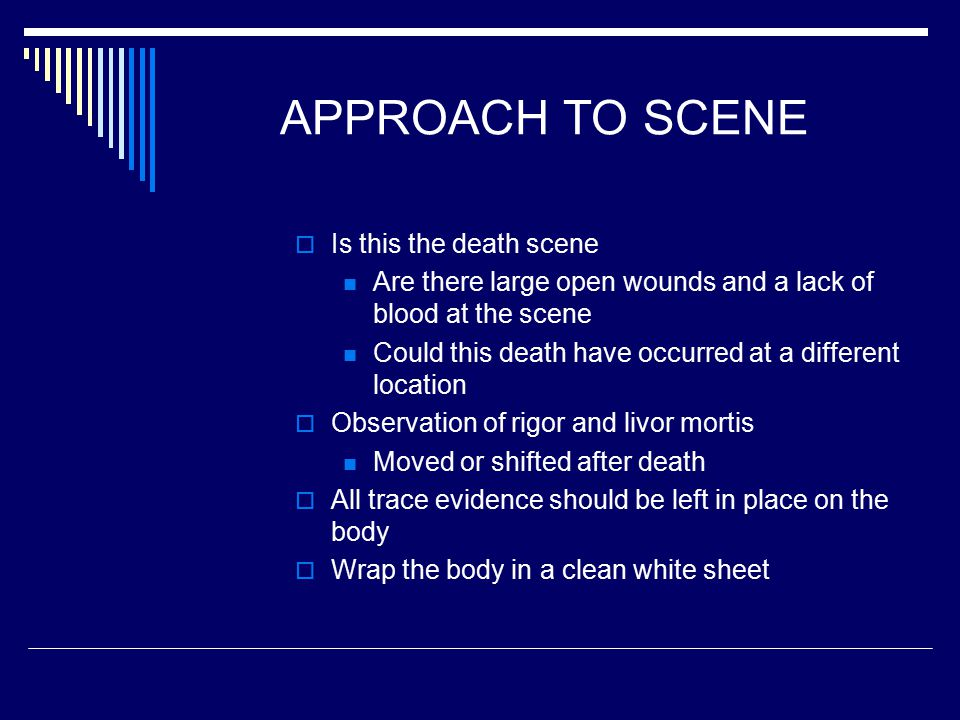 APPROACH TO SCENE  Is this the death scene Are there large open wounds and a lack of blood at the scene Could this death have occurred at a different location  Observation of rigor and livor mortis Moved or shifted after death  All trace evidence should be left in place on the body  Wrap the body in a clean white sheet