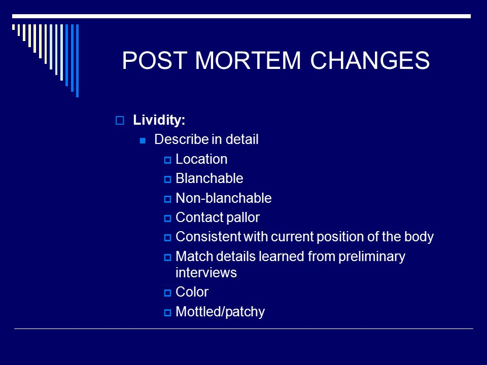 POST MORTEM CHANGES  Lividity: Describe in detail  Location  Blanchable  Non-blanchable  Contact pallor  Consistent with current position of the body  Match details learned from preliminary interviews  Color  Mottled/patchy
