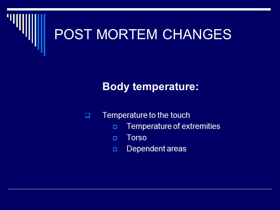 POST MORTEM CHANGES Body temperature:  Temperature to the touch  Temperature of extremities  Torso  Dependent areas